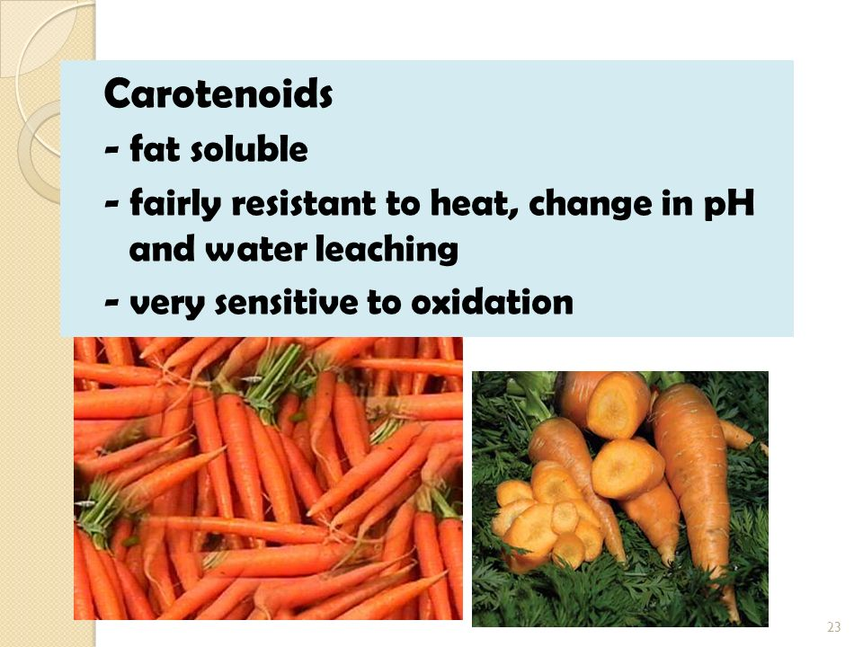 Carotenoids - fat soluble - fairly resistant to heat, change in pH and water leaching - very sensitive to oxidation 23