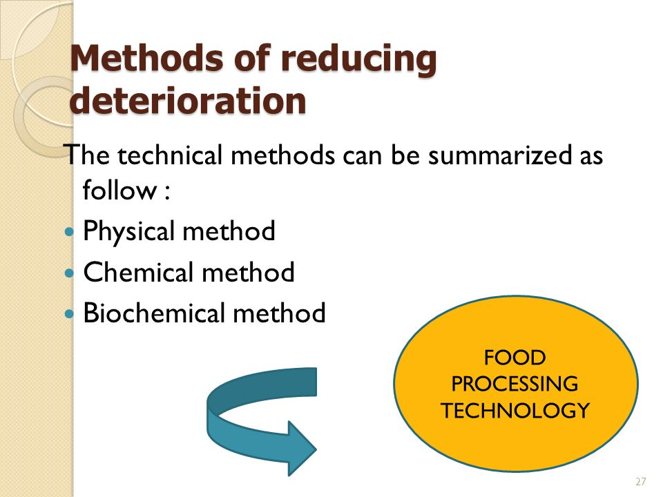 27 Methods of reducing deterioration The technical methods can be summarized as follow : Physical method Chemical method Biochemical method FOOD PROCESSING TECHNOLOGY