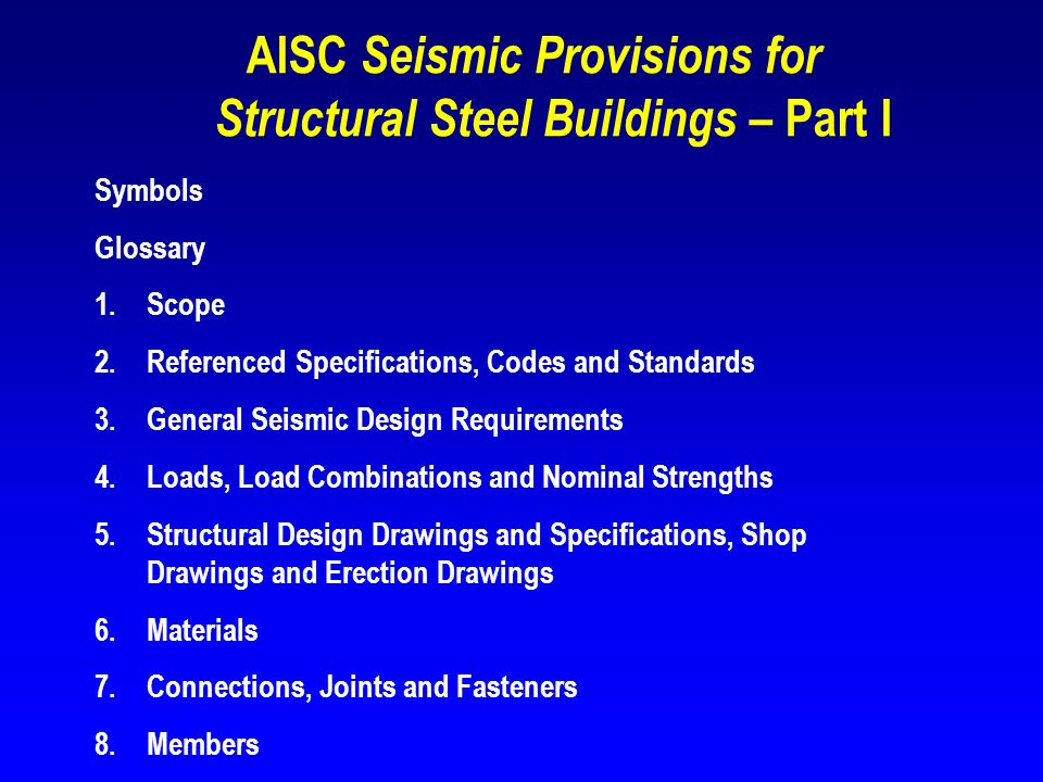 AISC Seismic Provisions for Structural Steel Buildings – Part I Symbols Glossary 1.Scope 2.Referenced Specifications, Codes and Standards 3.General Se