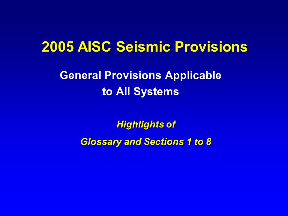 2005 AISC Seismic Provisions General Provisions Applicable to All Systems Highlights of Glossary and Sections 1 to 8