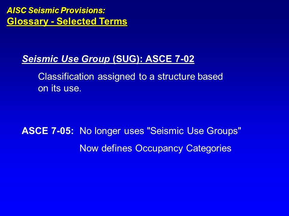 Seismic Use Group (SUG): ASCE 7-02 Classification assigned to a structure based on its use. AISC Seismic Provisions: Glossary - Selected Terms ASCE 7-