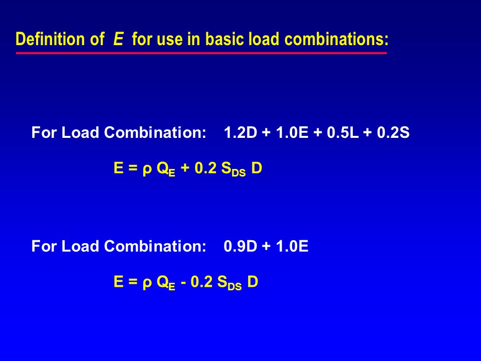 Definition of E for use in basic load combinations: For Load Combination:1.2D + 1.0E + 0.5L + 0.2S E = ρ Q E + 0.2 S DS D For Load Combination:0.9D +