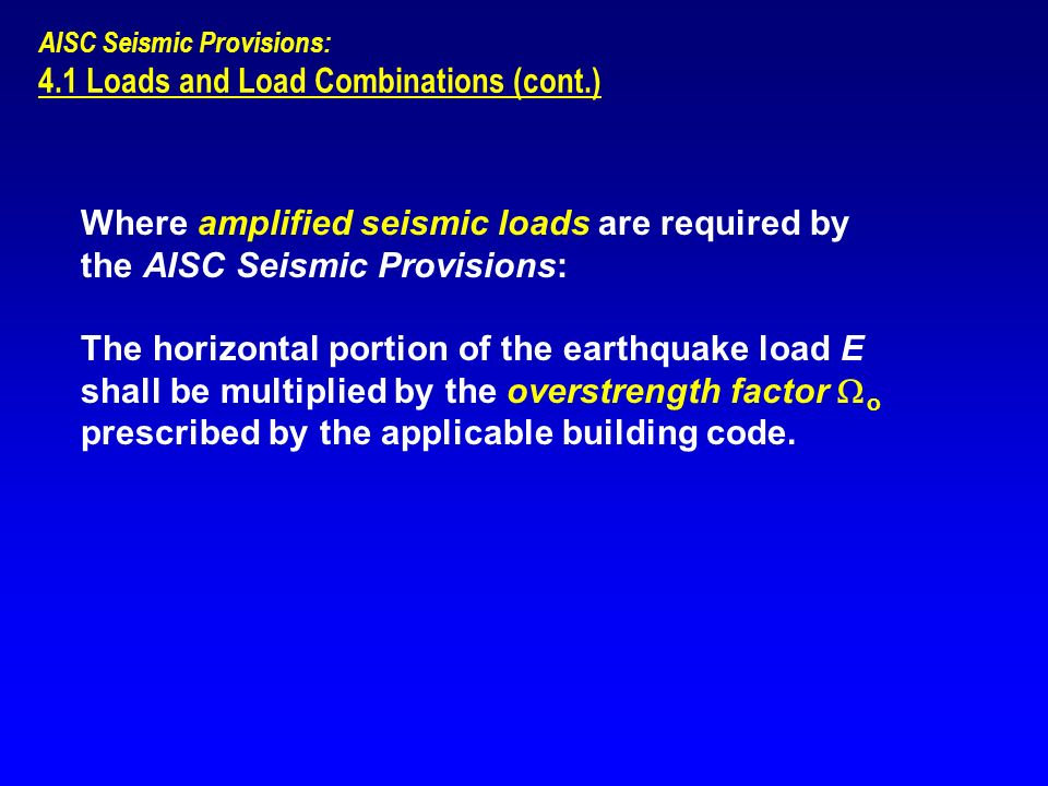 AISC Seismic Provisions: 4.1 Loads and Load Combinations (cont.) Where amplified seismic loads are required by the AISC Seismic Provisions: The horizo
