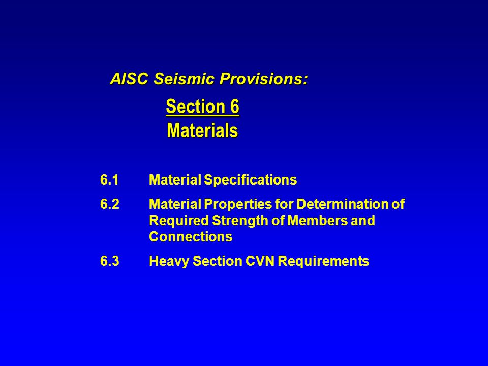Section 6 Materials AISC Seismic Provisions: 6.1Material Specifications 6.2Material Properties for Determination of Required Strength of Members and C