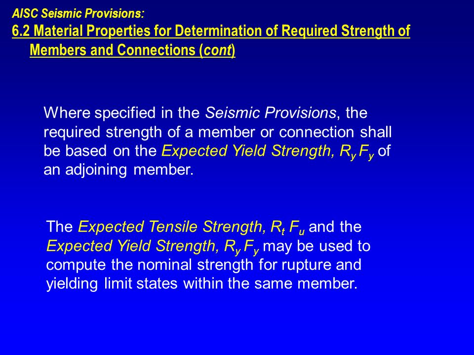 Where specified in the Seismic Provisions, the required strength of a member or connection shall be based on the Expected Yield Strength, R y F y of a