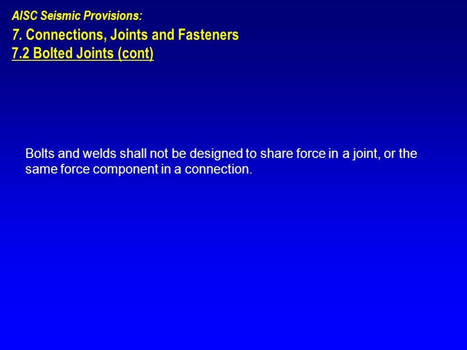 AISC Seismic Provisions: 7. Connections, Joints and Fasteners 7.2 Bolted Joints (cont) Bolts and welds shall not be designed to share force in a joint