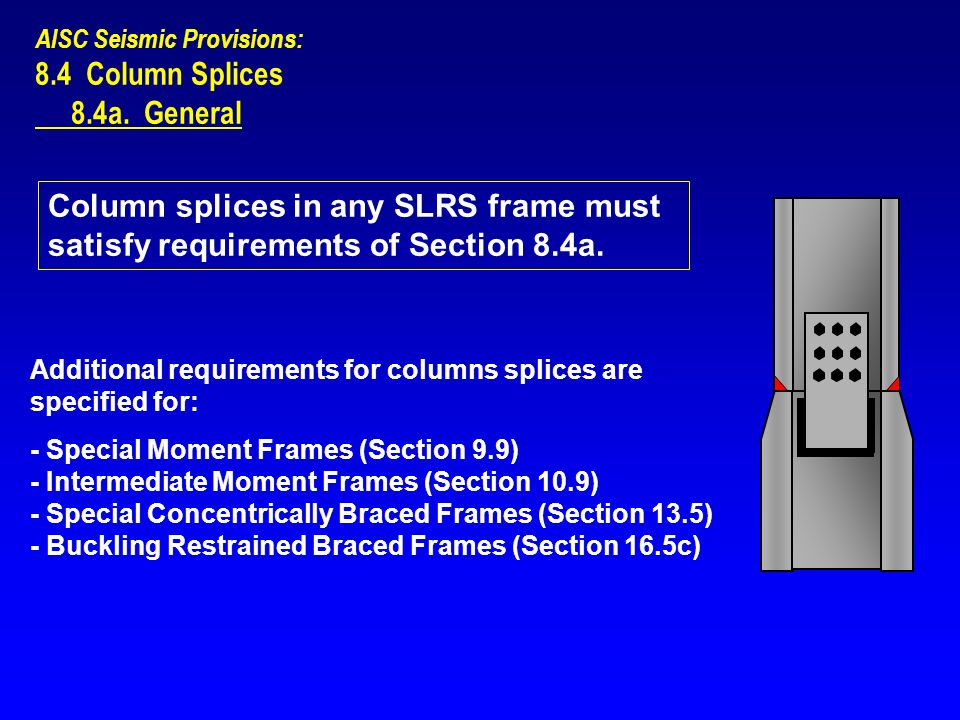 AISC Seismic Provisions: 8.4 Column Splices 8.4a. General Column splices in any SLRS frame must satisfy requirements of Section 8.4a. Additional requi