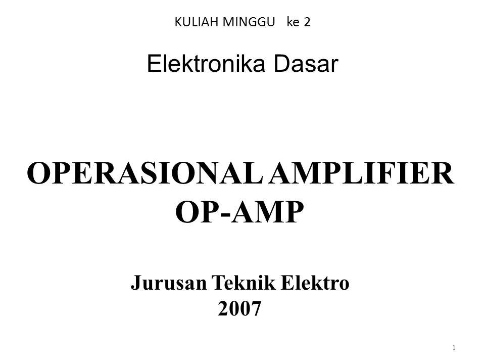 KULIAH MINGGU ke 2 Elektronika Dasar 1 OPERASIONAL AMPLIFIER OP-AMP Jurusan Teknik Elektro 2007