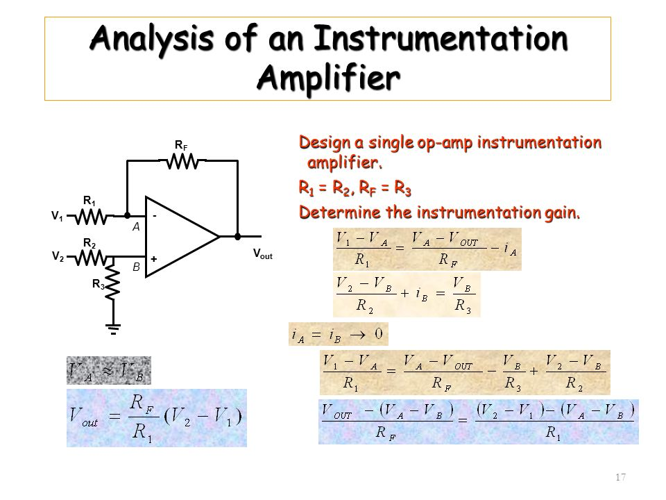 17 Analysis of an Instrumentation Amplifier Design a single op-amp instrumentation amplifier. R 1 = R 2, R F = R 3 Determine the instrumentation gain.