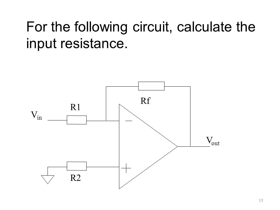 19 For the following circuit, calculate the input resistance. R1 Rf R2 V in V out