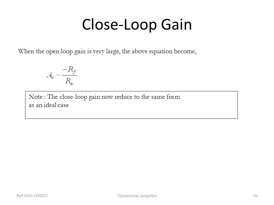 Close-Loop Gain Ref:080114HKNOperational Amplifier46 When the open loop gain is very large, the above equation become, Note : The close-loop gain now