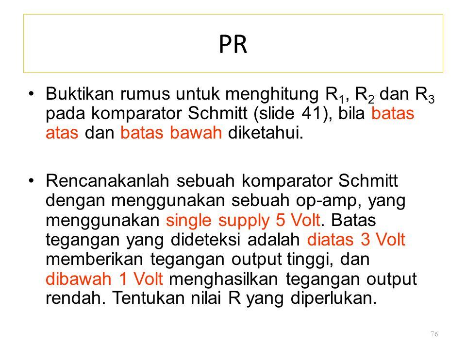 PR Buktikan rumus untuk menghitung R 1, R 2 dan R 3 pada komparator Schmitt (slide 41), bila batas atas dan batas bawah diketahui. Rencanakanlah sebua