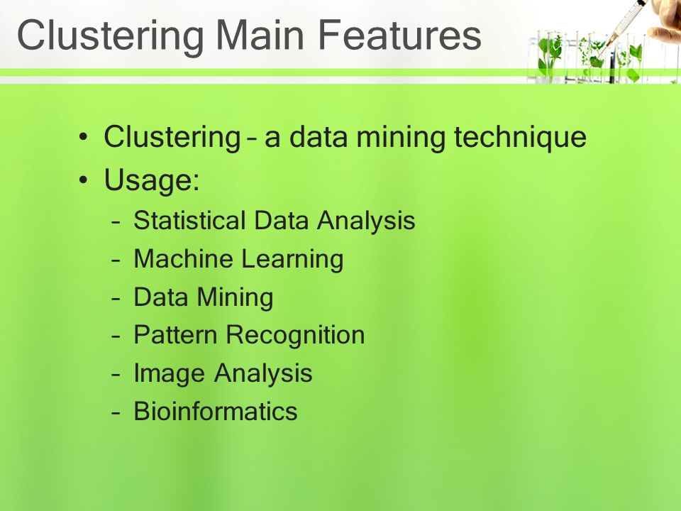 Clustering Main Features Clustering – a data mining technique Usage: –Statistical Data Analysis –Machine Learning –Data Mining –Pattern Recognition –Image Analysis –Bioinformatics