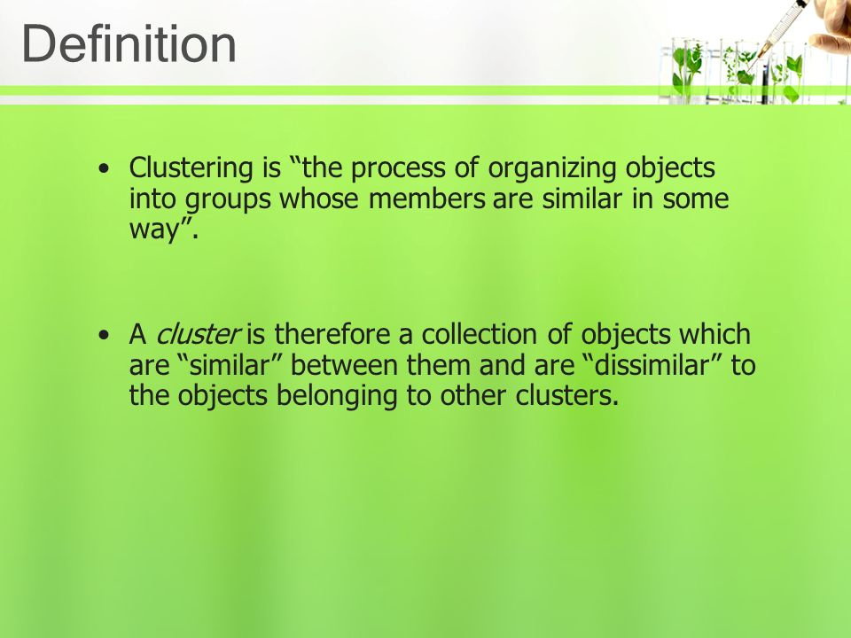 Definition Clustering is the process of organizing objects into groups whose members are similar in some way .