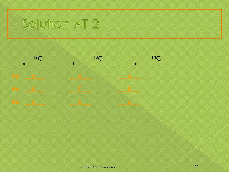12 C 13 C 14 C 6 6 6 #p __6___ _ 6___ ___6___ #n __6___ _ _7___ ___8___ #e __6___ _ 6___ ___6___ LecturePLUS Timberlake 38