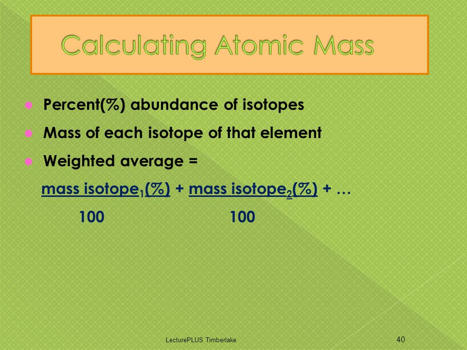 Percent(%) abundance of isotopes Mass of each isotope of that element Weighted average = mass isotope 1 (%) + mass isotope 2 (%) + … 100 100 LecturePLUS Timberlake 40
