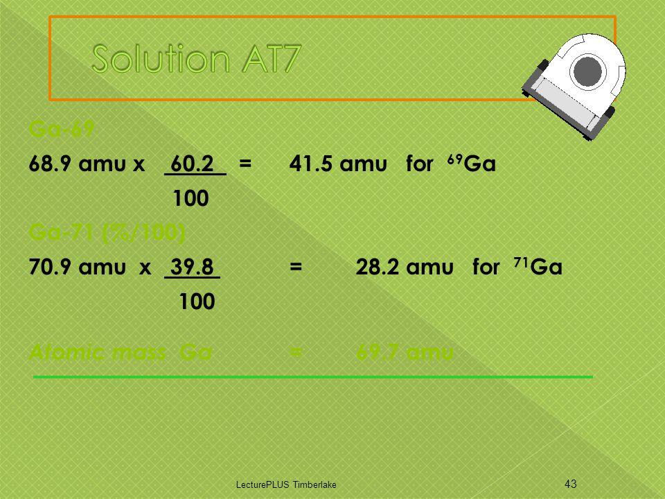 Ga-69 68.9 amu x 60.2 = 41.5 amu for 69 Ga 100 Ga-71 (%/100) 70.9 amu x 39.8 = 28.2 amu for 71 Ga 100 Atomic mass Ga = 69.7 amu LecturePLUS Timberlake 43