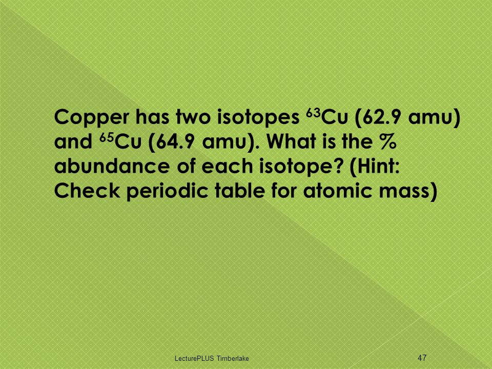 Copper has two isotopes 63 Cu (62.9 amu) and 65 Cu (64.9 amu).