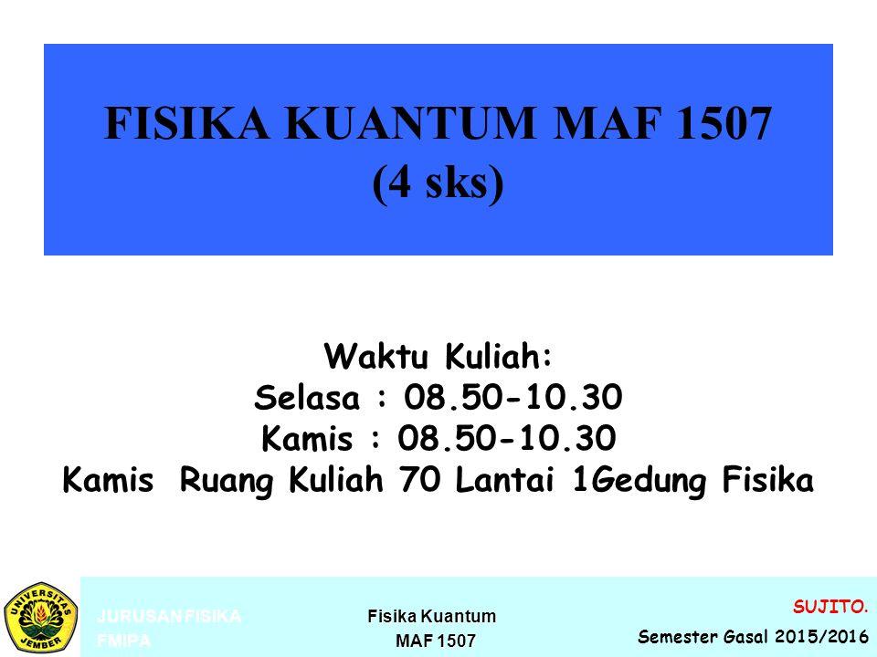 FISIKA KUANTUM MAF 1507 (4 sks) Fisika Kuantum JURUSAN FISIKA Fisika Kuantum MAF 1507 FMIPA MAF 1507 SUJITO. Semester Gasal 2015/2016 Waktu Kuliah: Se