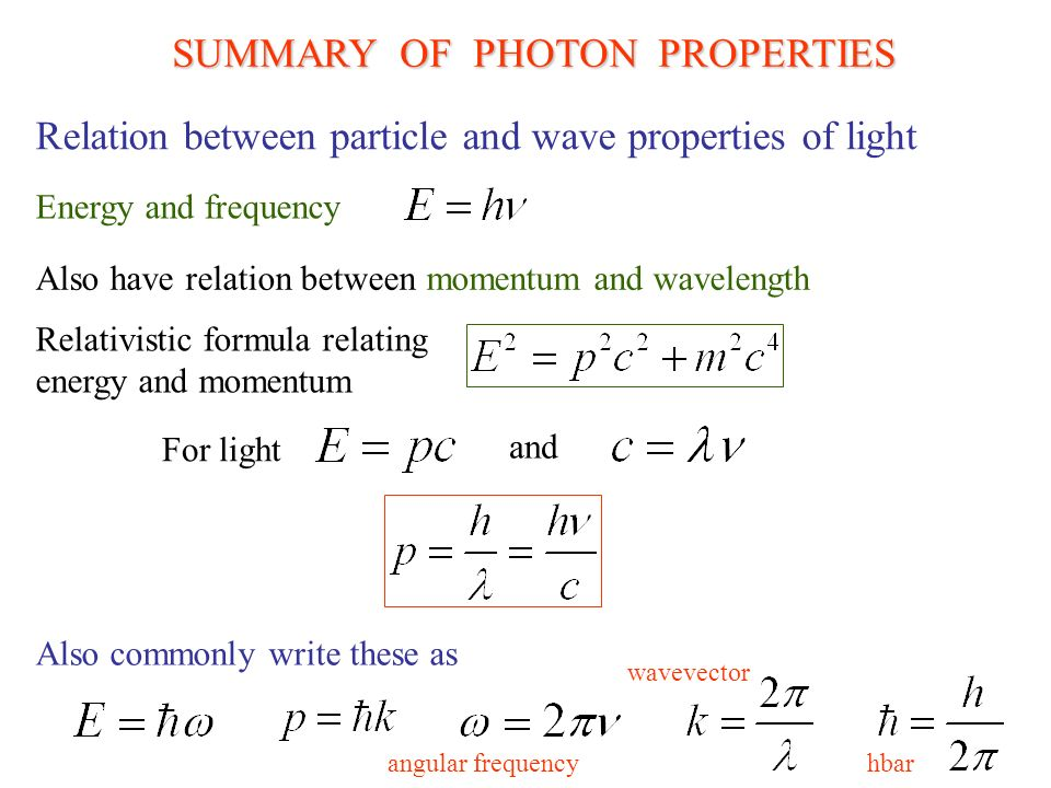 SUMMARY OF PHOTON PROPERTIES Energy and frequency Also have relation between momentum and wavelength Relation between particle and wave properties of