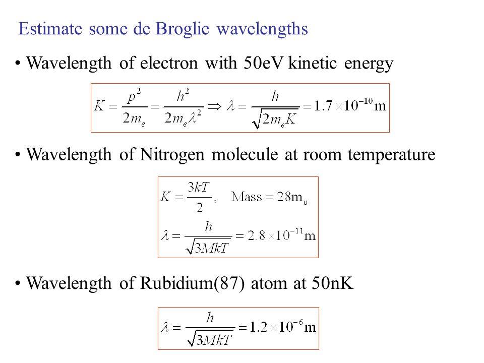 Estimate some de Broglie wavelengths Wavelength of electron with 50eV kinetic energy Wavelength of Nitrogen molecule at room temperature Wavelength of