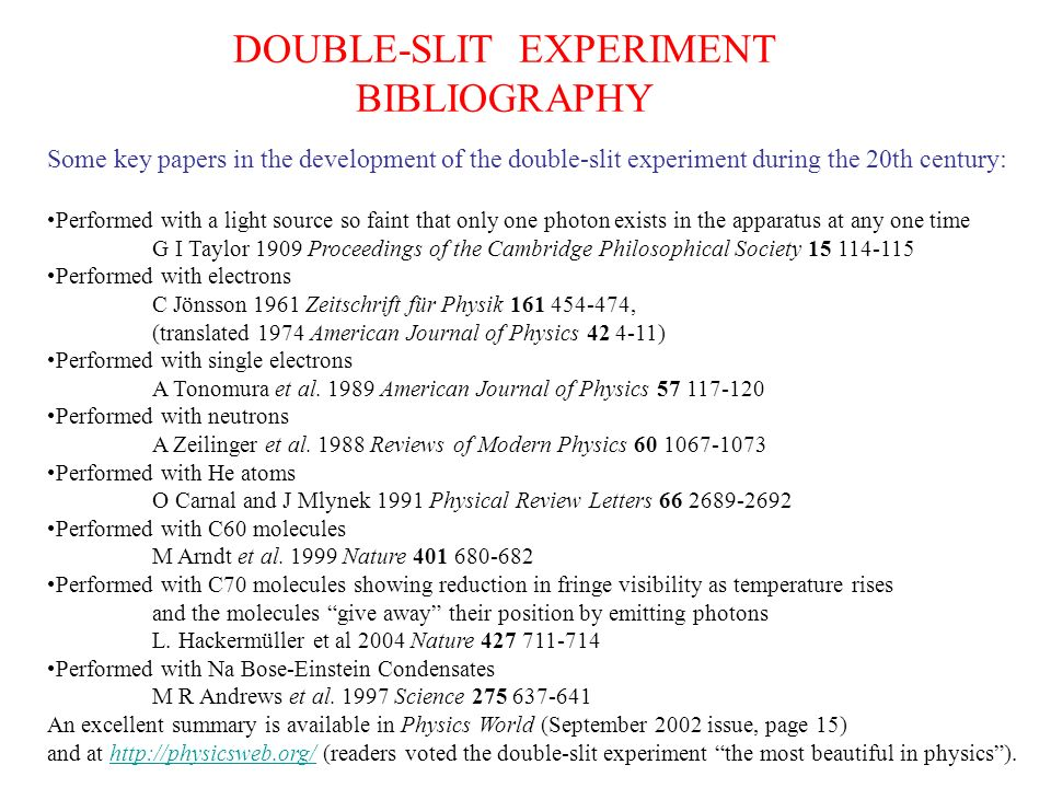 Some key papers in the development of the double-slit experiment during the 20th century: Performed with a light source so faint that only one photon exists in the apparatus at any one time G I Taylor 1909 Proceedings of the Cambridge Philosophical Society 15 114-115 Performed with electrons C Jönsson 1961 Zeitschrift für Physik 161 454-474, (translated 1974 American Journal of Physics 42 4-11) Performed with single electrons A Tonomura et al.