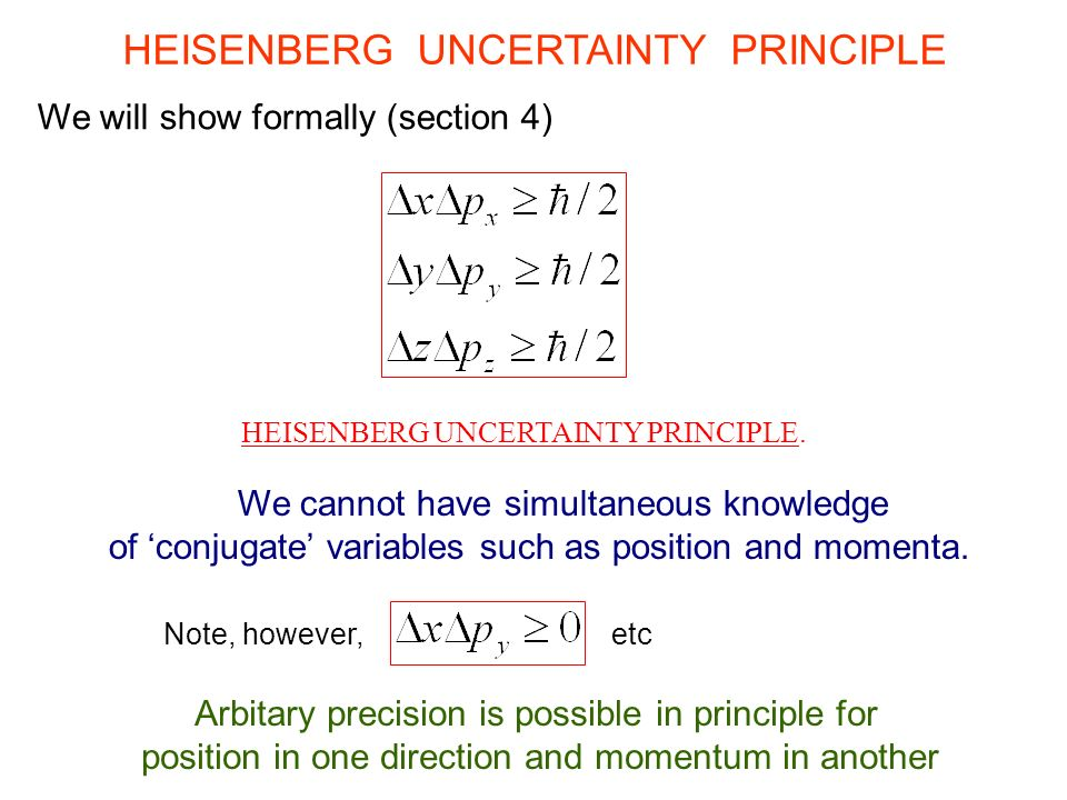 HEISENBERG UNCERTAINTY PRINCIPLE We will show formally (section 4) We cannot have simultaneous knowledge of 'conjugate' variables such as position and momenta.