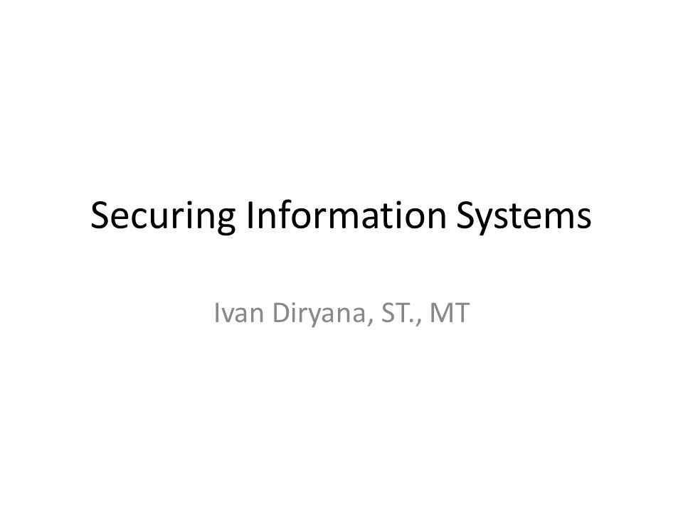Securing Information Systems Ivan Diryana, ST., MT