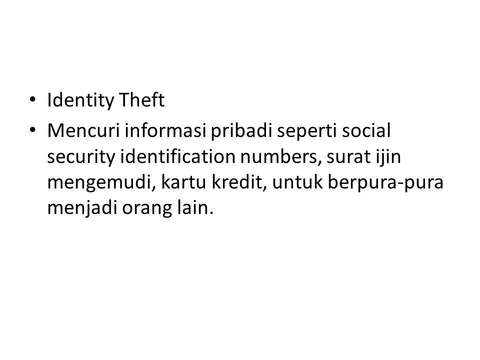 Identity Theft Mencuri informasi pribadi seperti social security identification numbers, surat ijin mengemudi, kartu kredit, untuk berpura-pura menjadi orang lain.