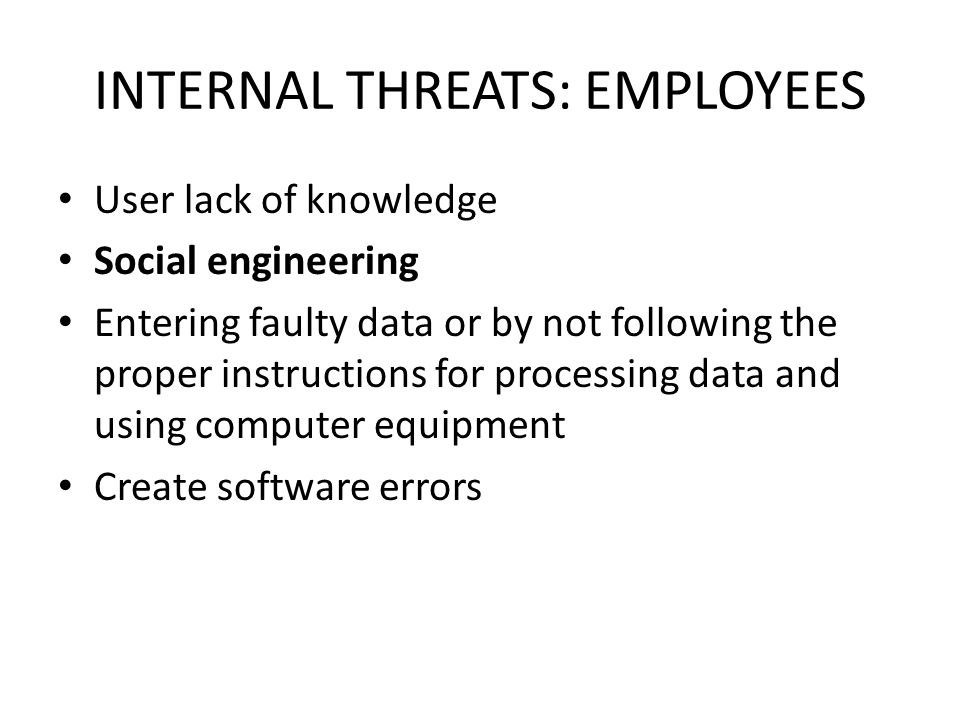 INTERNAL THREATS: EMPLOYEES User lack of knowledge Social engineering Entering faulty data or by not following the proper instructions for processing