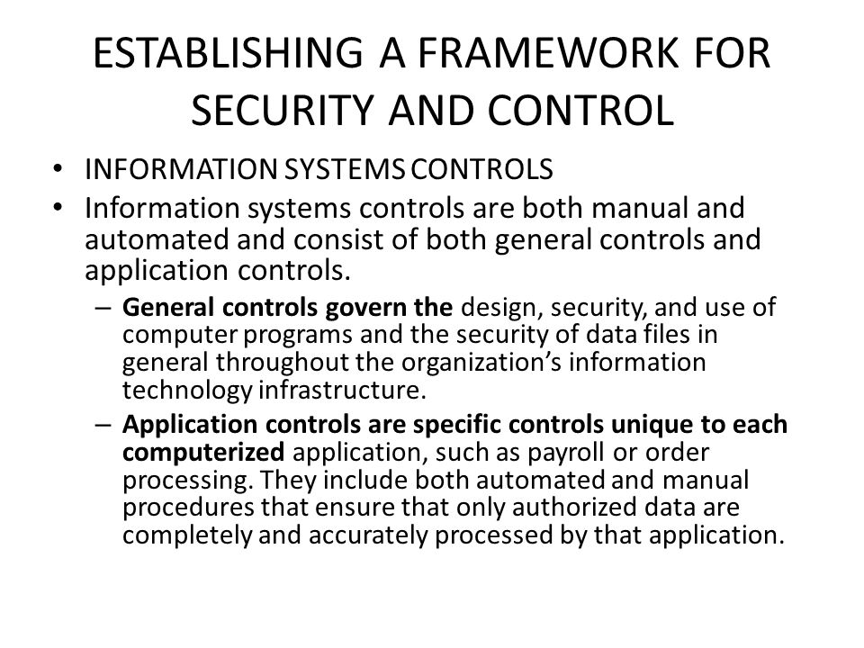 ESTABLISHING A FRAMEWORK FOR SECURITY AND CONTROL INFORMATION SYSTEMS CONTROLS Information systems controls are both manual and automated and consist of both general controls and application controls.