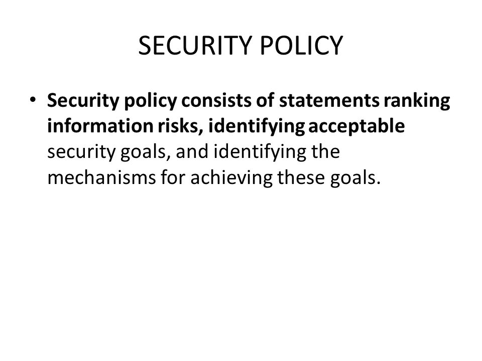 SECURITY POLICY Security policy consists of statements ranking information risks, identifying acceptable security goals, and identifying the mechanism