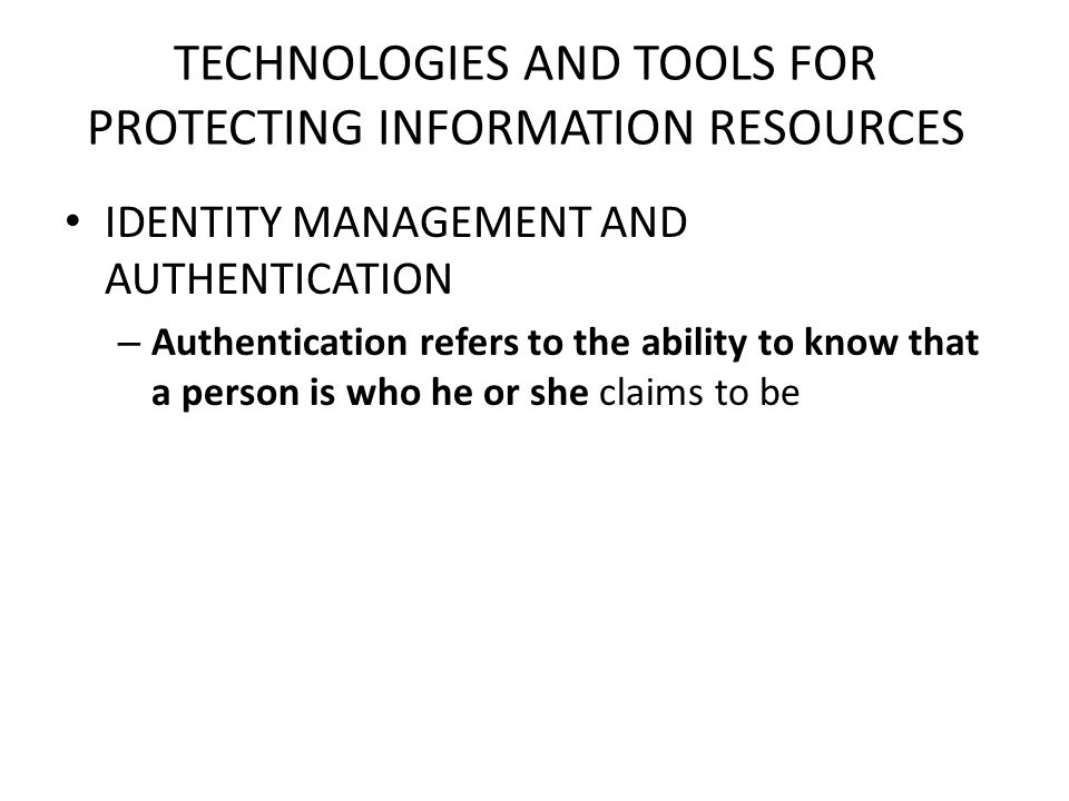TECHNOLOGIES AND TOOLS FOR PROTECTING INFORMATION RESOURCES IDENTITY MANAGEMENT AND AUTHENTICATION – Authentication refers to the ability to know that a person is who he or she claims to be