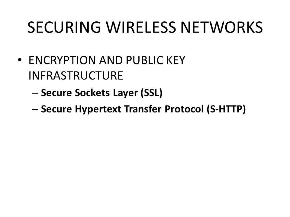 SECURING WIRELESS NETWORKS ENCRYPTION AND PUBLIC KEY INFRASTRUCTURE – Secure Sockets Layer (SSL) – Secure Hypertext Transfer Protocol (S-HTTP)