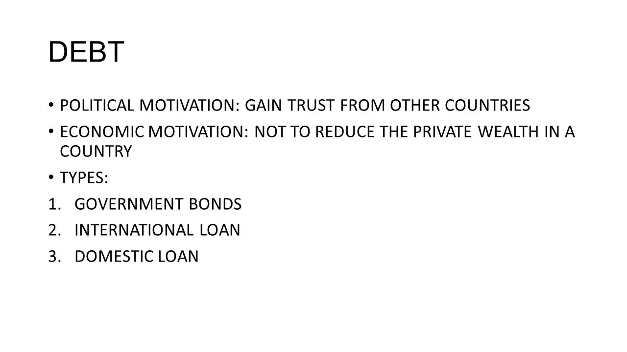DEBT POLITICAL MOTIVATION: GAIN TRUST FROM OTHER COUNTRIES ECONOMIC MOTIVATION: NOT TO REDUCE THE PRIVATE WEALTH IN A COUNTRY TYPES: 1.GOVERNMENT BONDS 2.INTERNATIONAL LOAN 3.DOMESTIC LOAN