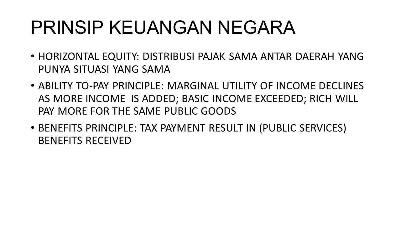 PRINSIP KEUANGAN NEGARA HORIZONTAL EQUITY: DISTRIBUSI PAJAK SAMA ANTAR DAERAH YANG PUNYA SITUASI YANG SAMA ABILITY TO-PAY PRINCIPLE: MARGINAL UTILITY OF INCOME DECLINES AS MORE INCOME IS ADDED; BASIC INCOME EXCEEDED; RICH WILL PAY MORE FOR THE SAME PUBLIC GOODS BENEFITS PRINCIPLE: TAX PAYMENT RESULT IN (PUBLIC SERVICES) BENEFITS RECEIVED