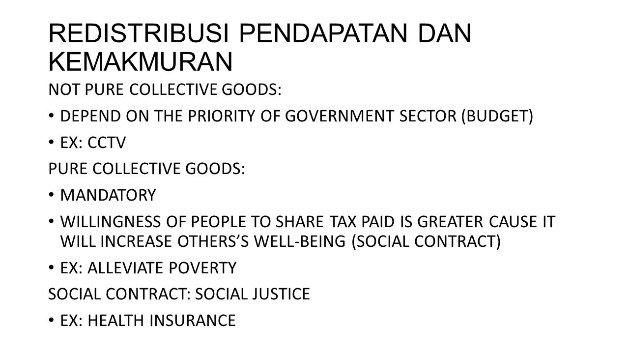 REDISTRIBUSI PENDAPATAN DAN KEMAKMURAN NOT PURE COLLECTIVE GOODS: DEPEND ON THE PRIORITY OF GOVERNMENT SECTOR (BUDGET) EX: CCTV PURE COLLECTIVE GOODS: MANDATORY WILLINGNESS OF PEOPLE TO SHARE TAX PAID IS GREATER CAUSE IT WILL INCREASE OTHERS'S WELL-BEING (SOCIAL CONTRACT) EX: ALLEVIATE POVERTY SOCIAL CONTRACT: SOCIAL JUSTICE EX: HEALTH INSURANCE