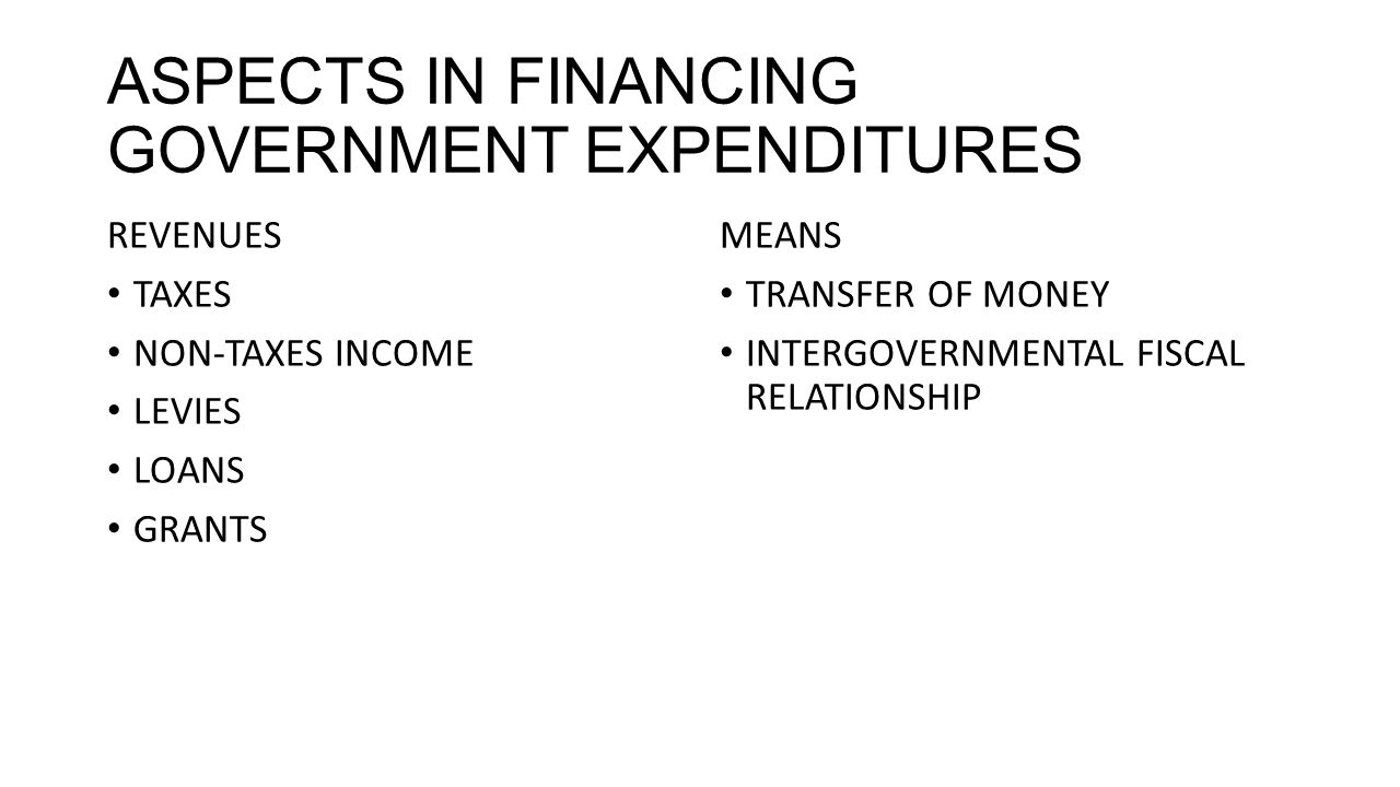 ASPECTS IN FINANCING GOVERNMENT EXPENDITURES REVENUES TAXES NON-TAXES INCOME LEVIES LOANS GRANTS MEANS TRANSFER OF MONEY INTERGOVERNMENTAL FISCAL RELATIONSHIP