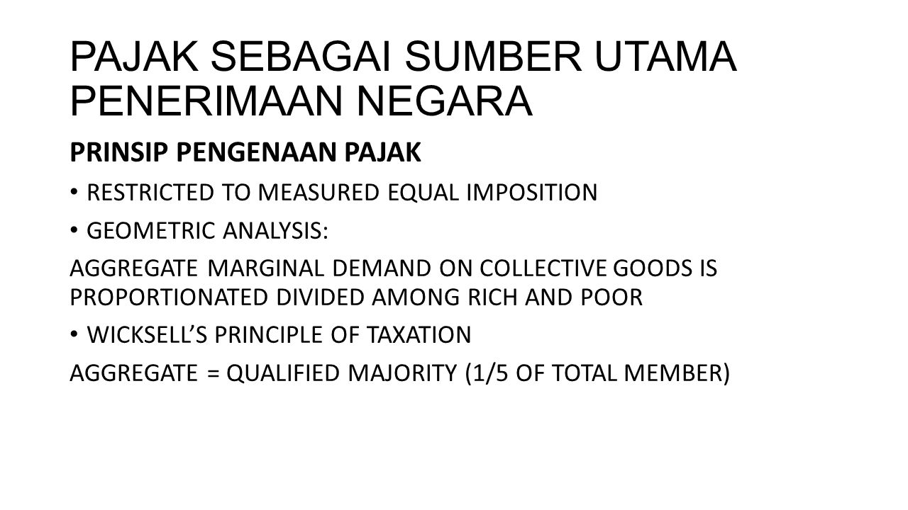 PAJAK (CONT…) PRINSIP PENGENAAN PAJAK SECOND ORDER EFFICIENCY LEAST-PRICE DISTORTION: MINIMIZE WELFARE LOSS EQUAL IMPOSITION AND DISTRIBUTION OF TAXES PROPORTION TO INCOME AND WEALTH GENERAL SALES TAX