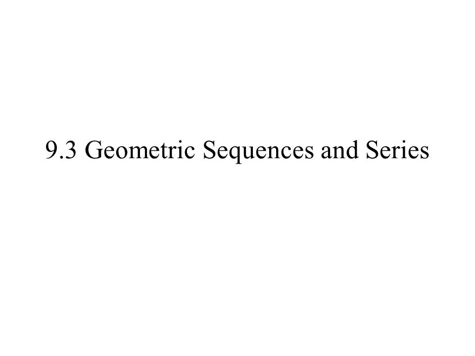 9.3 Geometric Sequences and Series