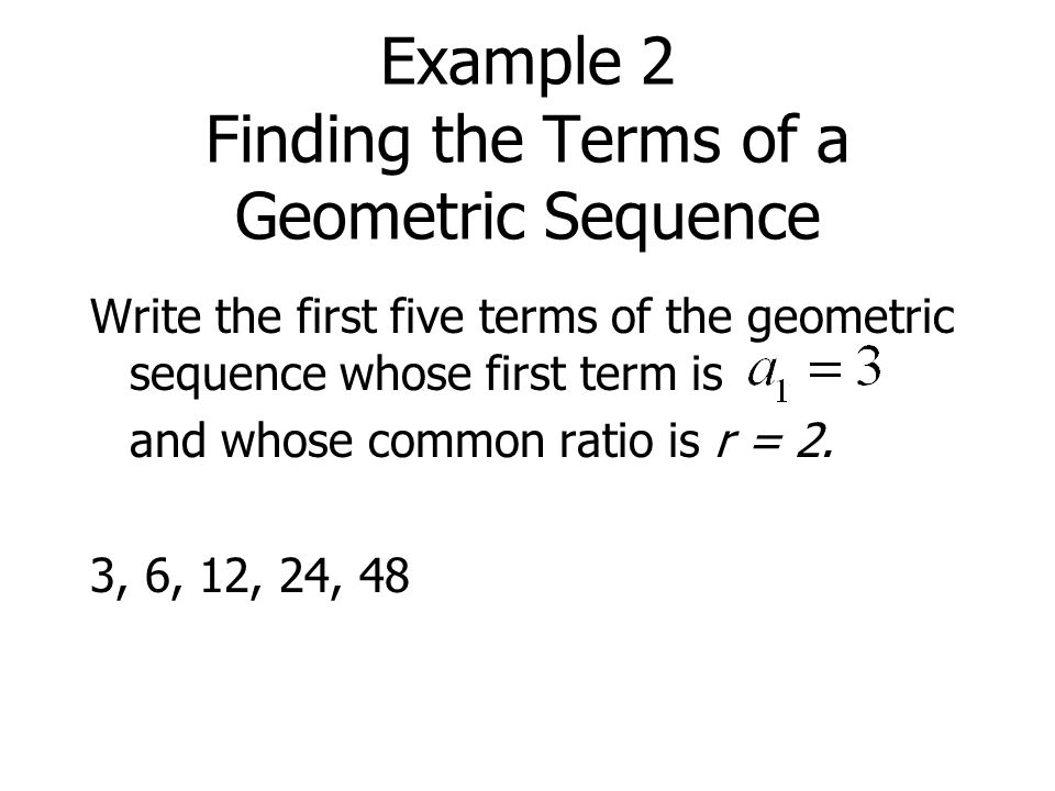 Example 2 Finding the Terms of a Geometric Sequence Write the first five terms of the geometric sequence whose first term is and whose common ratio is r = 2.