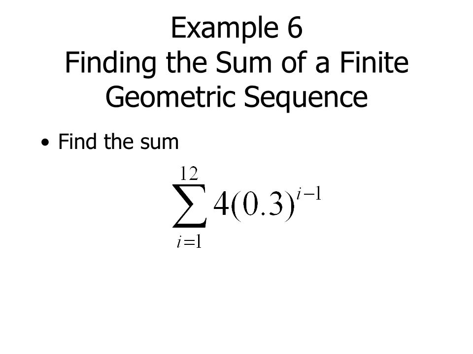 Example 6 Finding the Sum of a Finite Geometric Sequence Find the sum