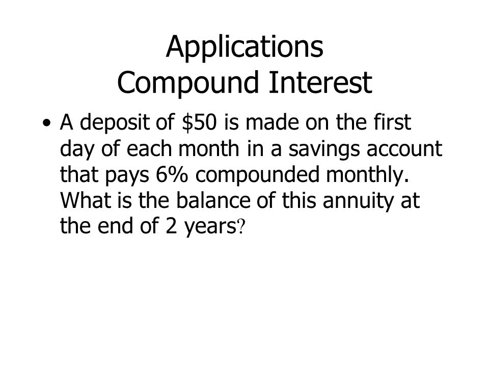 Applications Compound Interest A deposit of $50 is made on the first day of each month in a savings account that pays 6% compounded monthly.