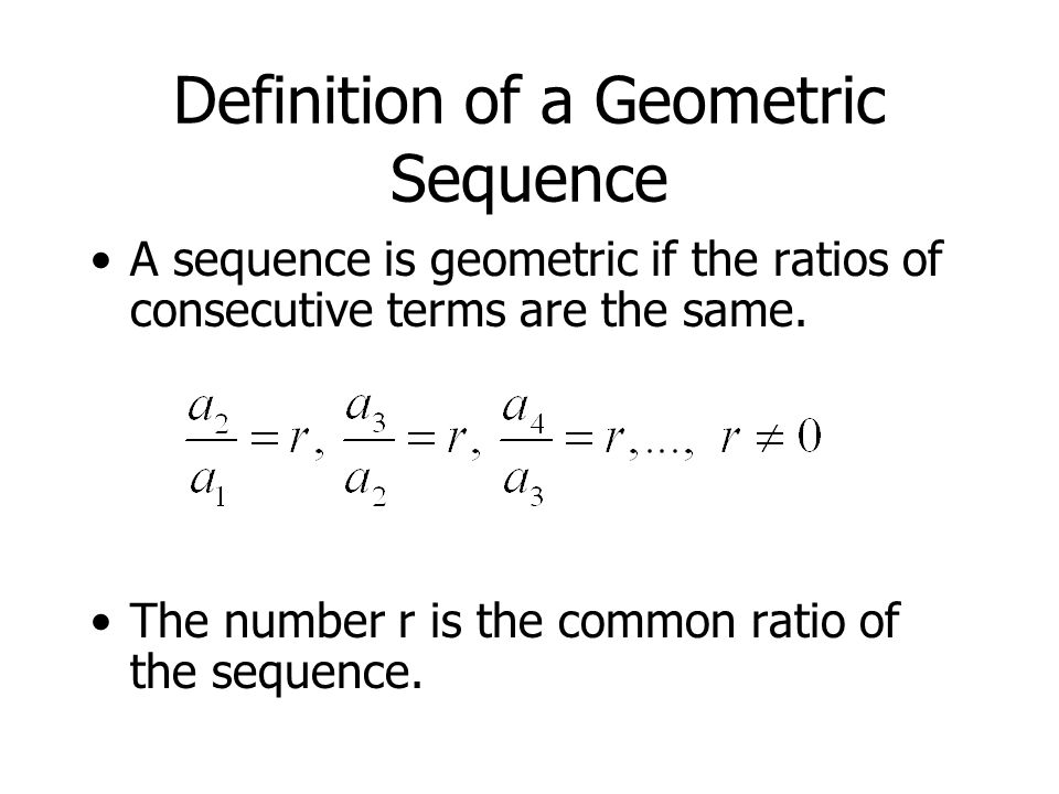 Definition of a Geometric Sequence A sequence is geometric if the ratios of consecutive terms are the same.