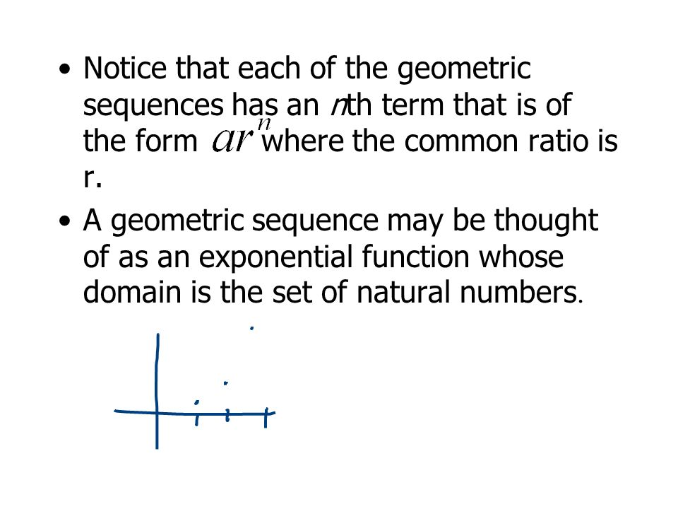 The nth Term of a Geometric Sequence The nth term of a geometric sequence has the form where r is the common ratio of consecutive terms of the sequence.