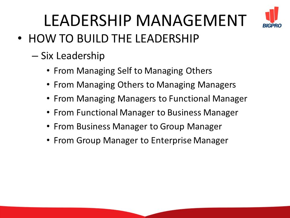 LEADERSHIP MANAGEMENT HOW TO BUILD THE LEADERSHIP – Six Leadership From Managing Self to Managing Others From Managing Others to Managing Managers From Managing Managers to Functional Manager From Functional Manager to Business Manager From Business Manager to Group Manager From Group Manager to Enterprise Manager
