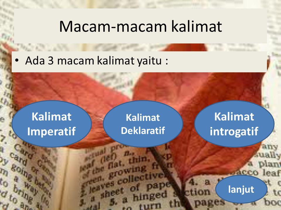 Macam-macam kalimat Ada 3 macam kalimat yaitu : Kalimat Imperatif Kalimat Deklaratif Kalimat introgatif lanjut