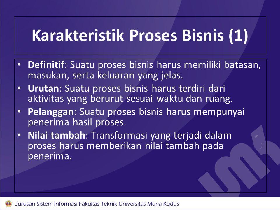 Karakteristik Proses Bisnis (1) Definitif: Suatu proses bisnis harus memiliki batasan, masukan, serta keluaran yang jelas. Urutan: Suatu proses bisnis