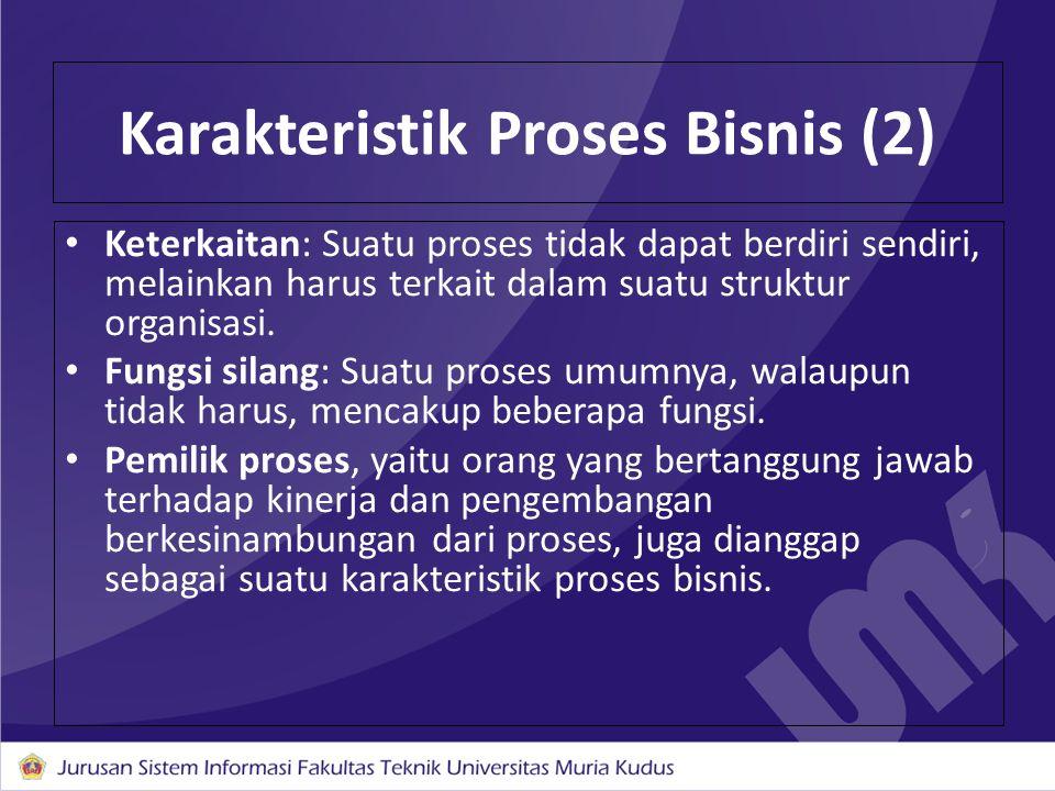 Karakteristik Proses Bisnis (2) Keterkaitan: Suatu proses tidak dapat berdiri sendiri, melainkan harus terkait dalam suatu struktur organisasi. Fungsi