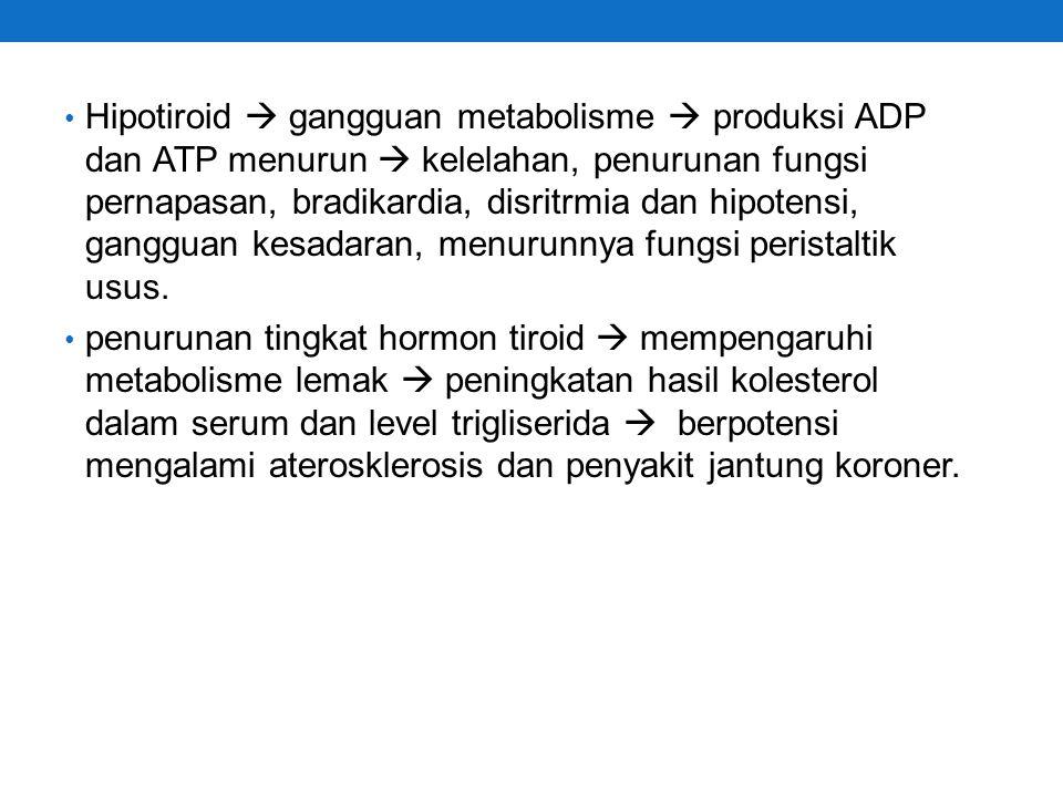 Hipotiroid  gangguan metabolisme  produksi ADP dan ATP menurun  kelelahan, penurunan fungsi pernapasan, bradikardia, disritrmia dan hipotensi, gangguan kesadaran, menurunnya fungsi peristaltik usus.